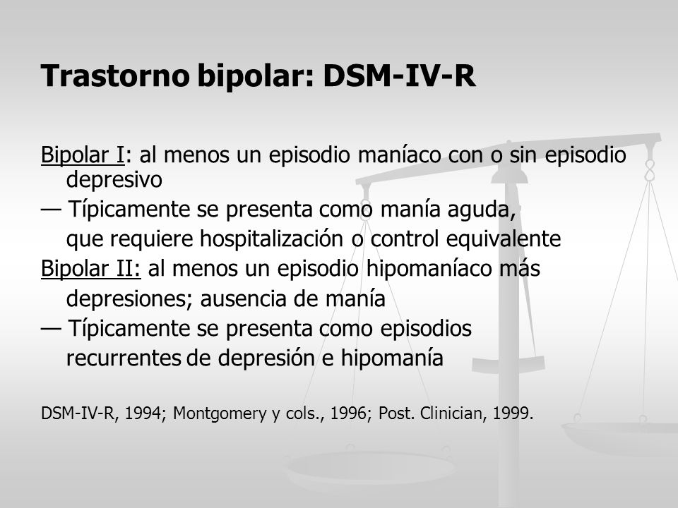 Trastorno bipolar: DSM-IV-R Bipolar I: al menos un episodio maníaco con o sin episodio depresivo Típicamente se presenta como manía aguda, que requier