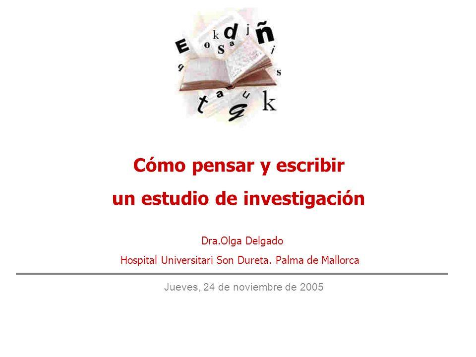 Cómo pensar y escribir un estudio de investigación Dra.Olga Delgado Hospital Universitari Son Dureta. Palma de Mallorca Jueves, 24 de noviembre de 200