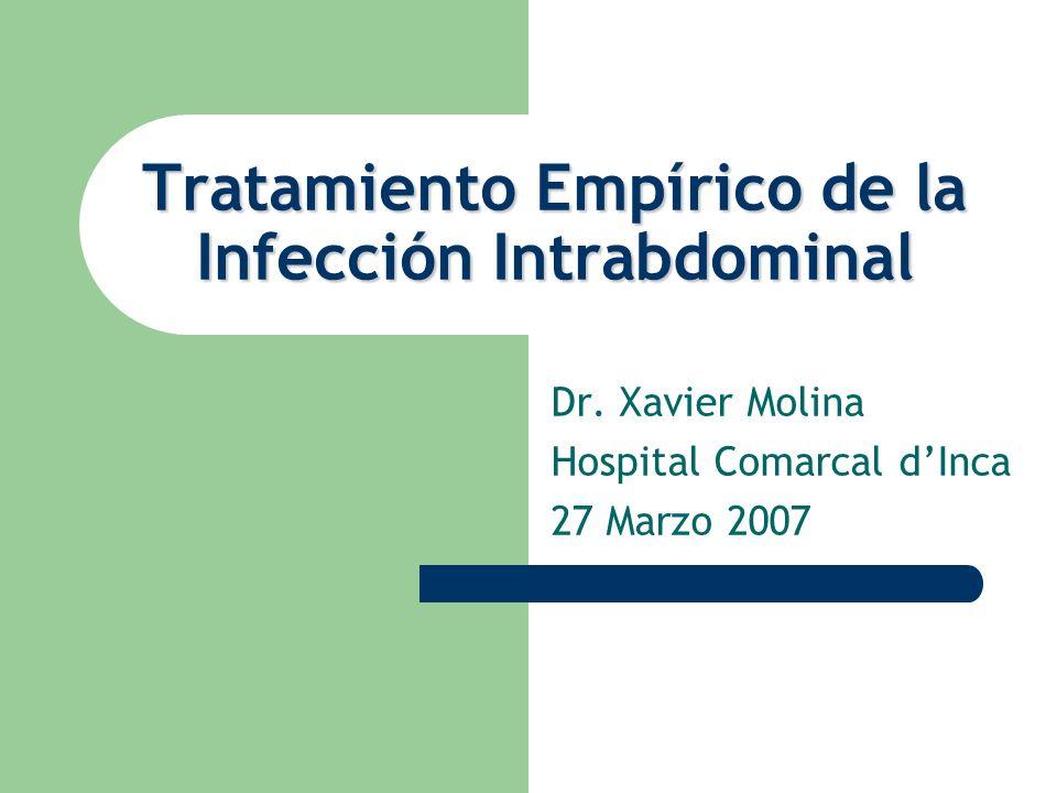 Tratamiento Empírico de la Infección Intrabdominal Dr. Xavier Molina Hospital Comarcal dInca 27 Marzo 2007