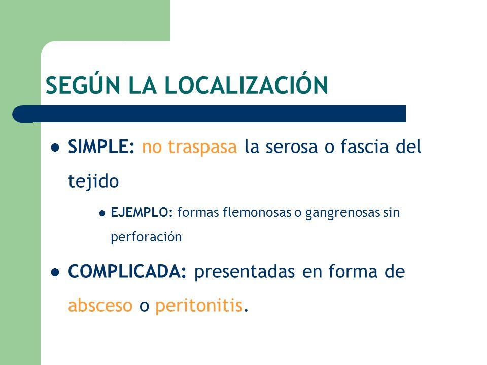 SEGÚN LA LOCALIZACIÓN SIMPLE: no traspasa la serosa o fascia del tejido EJEMPLO: formas flemonosas o gangrenosas sin perforación COMPLICADA: presentad