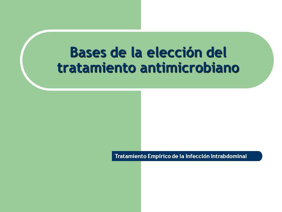Bases de la elección del tratamiento antimicrobiano Tratamiento Empírico de la Infección Intrabdominal