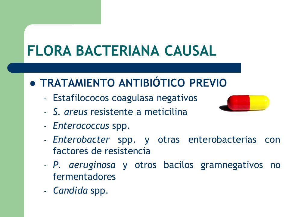 FLORA BACTERIANA CAUSAL TRATAMIENTO ANTIBIÓTICO PREVIO – Estafilococos coagulasa negativos – S. areus resistente a meticilina – Enterococcus spp. – En