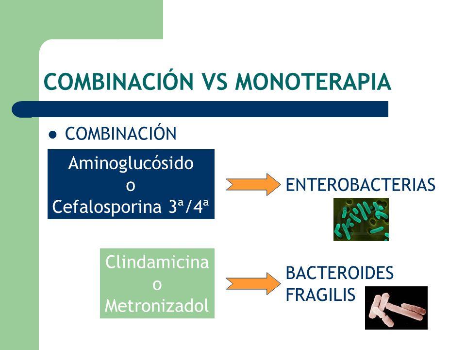 COMBINACIÓN VS MONOTERAPIA COMBINACIÓN Aminoglucósido o Cefalosporina 3ª/4ª ENTEROBACTERIAS Clindamicina o Metronizadol BACTEROIDES FRAGILIS