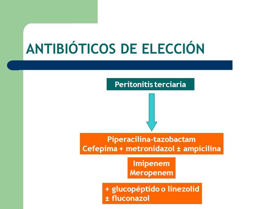 ANTIBIÓTICOS DE ELECCIÓN Peritonitis terciaria Piperacilina-tazobactam Cefepima + metronidazol ± ampicilina Imipenem Meropenem + glucopéptido o linezo