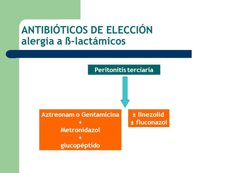 ANTIBIÓTICOS DE ELECCIÓN alergia a ß-lactámicos Aztreonam o Gentamicina + Metronidazol + glucopéptido Peritonitis terciaria ± linezolid ± fluconazol