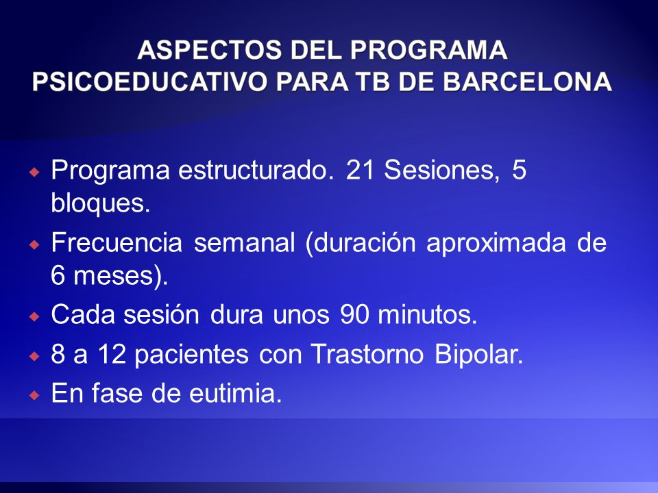 Programa estructurado. 21 Sesiones, 5 bloques. Frecuencia semanal (duración aproximada de 6 meses). Cada sesión dura unos 90 minutos. 8 a 12 pacientes