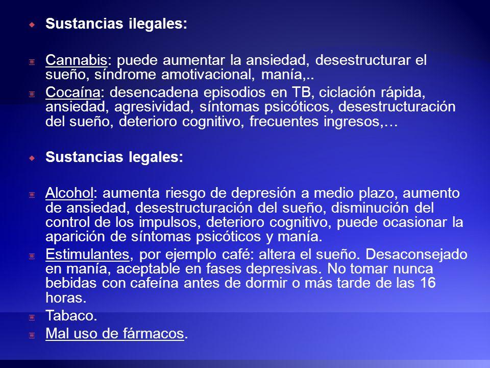 Sustancias ilegales: Cannabis: puede aumentar la ansiedad, desestructurar el sueño, síndrome amotivacional, manía,.. Cocaína: desencadena episodios en