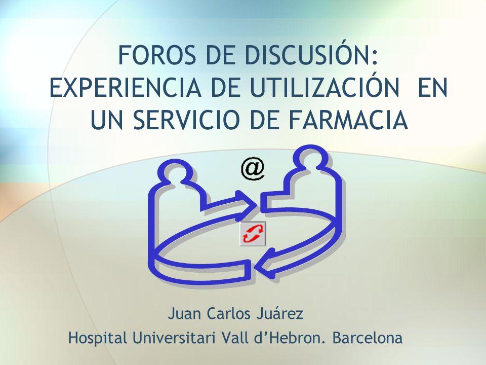 FOROS DE DISCUSIÓN: EXPERIENCIA DE UTILIZACIÓN EN UN SERVICIO DE FARMACIA Juan Carlos Juárez Hospital Universitari Vall dHebron. Barcelona