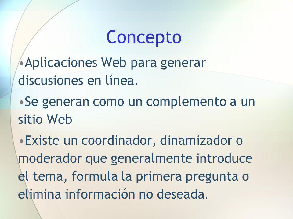 Concepto Aplicaciones Web para generar discusiones en línea. Se generan como un complemento a un sitio Web Existe un coordinador, dinamizador o modera
