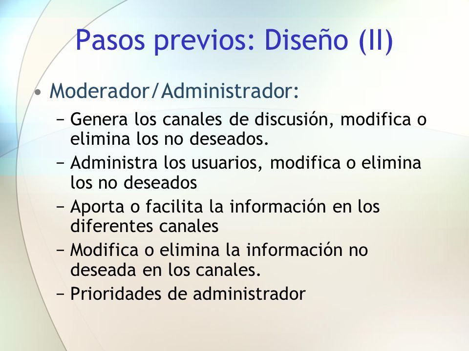 Pasos previos: Diseño (II) Moderador/Administrador: Genera los canales de discusión, modifica o elimina los no deseados. Administra los usuarios, modi