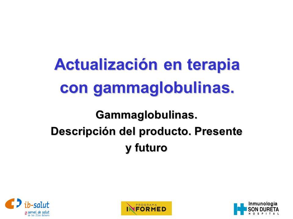 Inmunología Uso de la gammaglobulina Sustitutivo: Sustitutivo: – Inmunodeficiencias Primarias – Inmunodeficiencias Secundarias Anti-inflamatorio / inmunomodulador: Anti-inflamatorio / inmunomodulador: – Enfermedades autoinmunes – Enfermedades inflamatorias