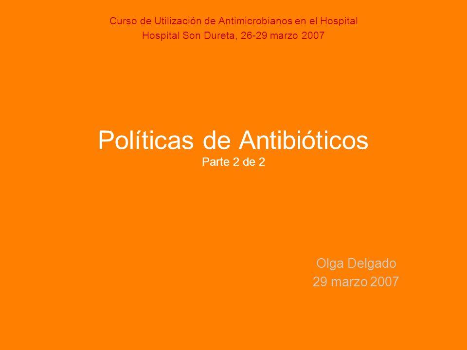 Políticas de Antibióticos Parte 2 de 2 Olga Delgado 29 marzo 2007 Curso de Utilización de Antimicrobianos en el Hospital Hospital Son Dureta, 26-29 ma