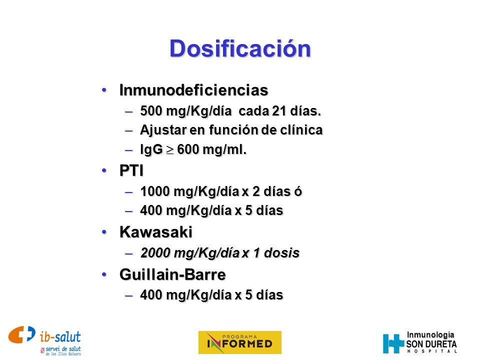 InmunologíaDosificación InmunodeficienciasInmunodeficiencias –500 mg/Kg/día cada 21 días. –Ajustar en función de clínica –IgG 600 mg/ml. PTIPTI –1000