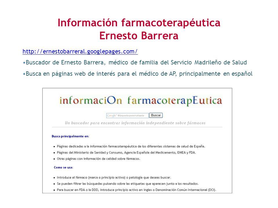 http://ernestobarreral.googlepages.com/ Buscador de Ernesto Barrera, médico de familia del Servicio Madrileño de Salud Busca en páginas web de interés para el médico de AP, principalmente en español Información farmacoterapéutica Ernesto Barrera