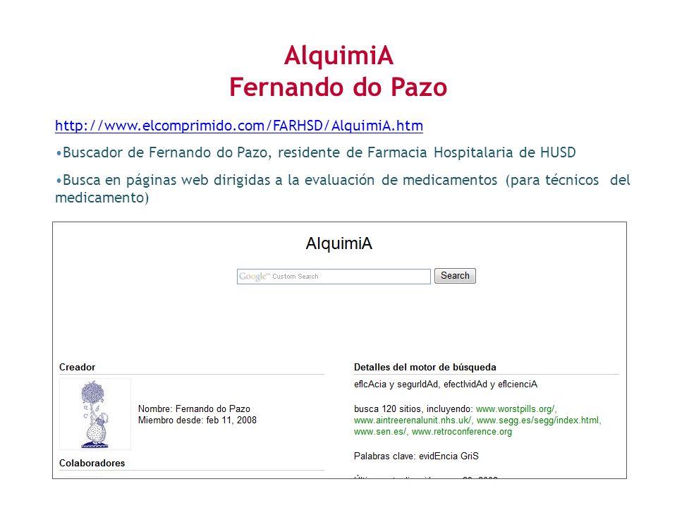 http://www.elcomprimido.com/FARHSD/AlquimiA.htm Buscador de Fernando do Pazo, residente de Farmacia Hospitalaria de HUSD Busca en páginas web dirigidas a la evaluación de medicamentos (para técnicos del medicamento) AlquimiA Fernando do Pazo
