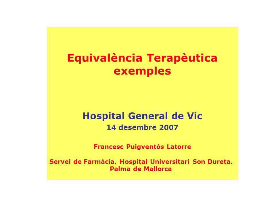 Equivalència Terapèutica exemples Hospital General de Vic 14 desembre 2007 Francesc Puigventós Latorre Servei de Farmàcia. Hospital Universitari Son D