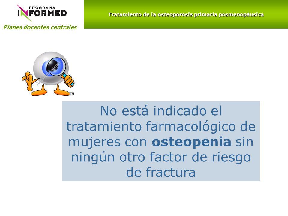 Planes docentes centrales Tratamiento de la osteoporosis primaria posmenopáusica No está indicado el tratamiento farmacológico de mujeres con osteopen