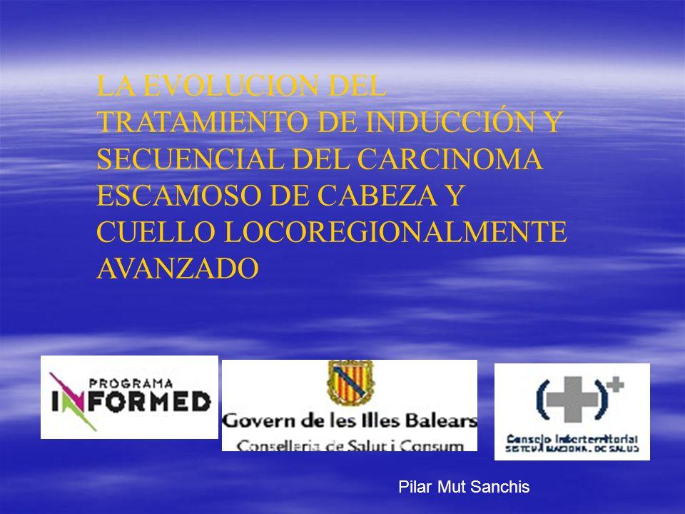 LA EVOLUCION DEL TRATAMIENTO DE INDUCCIÓN Y SECUENCIAL DEL CARCINOMA ESCAMOSO DE CABEZA Y CUELLO LOCOREGIONALMENTE AVANZADO Pilar Mut Sanchis