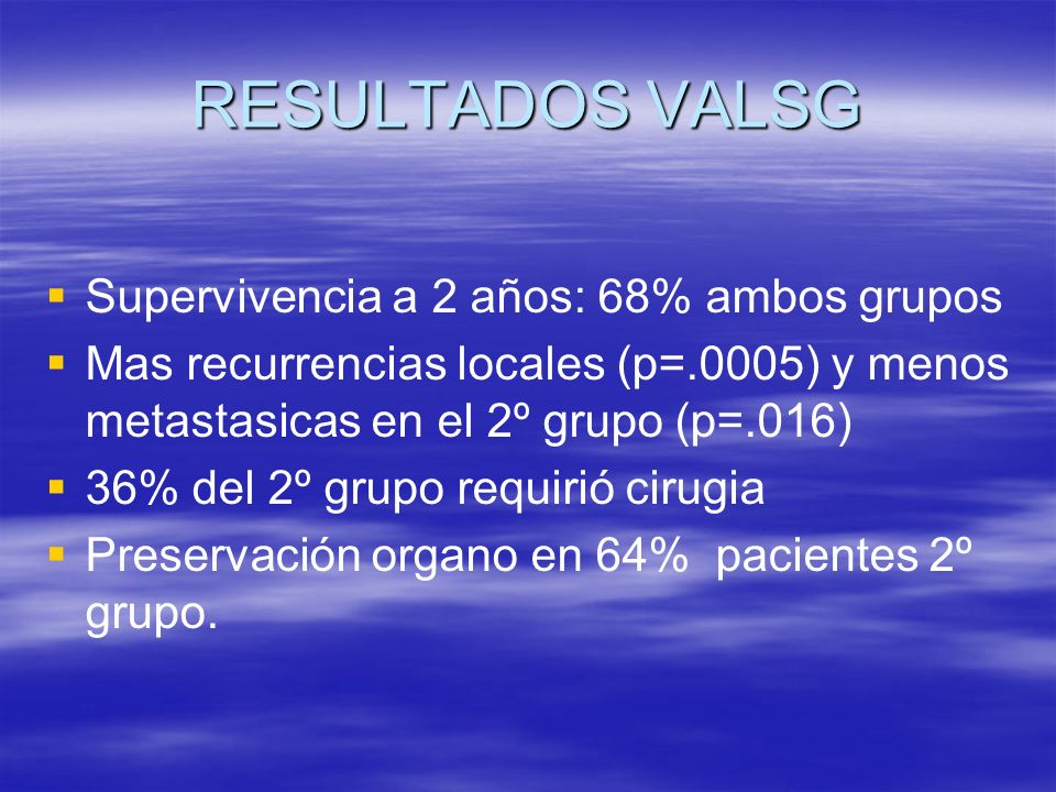 RESULTADOS VALSG Supervivencia a 2 años: 68% ambos grupos Mas recurrencias locales (p=.0005) y menos metastasicas en el 2º grupo (p=.016) 36% del 2º grupo requirió cirugia Preservación organo en 64% pacientes 2º grupo.