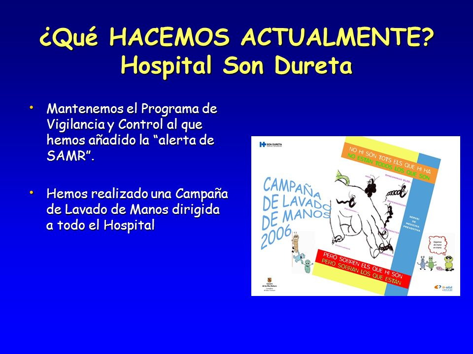 ¿Qué HACEMOS ACTUALMENTE? Hospital Son Dureta Mantenemos el Programa de Vigilancia y Control al que hemos añadido la alerta de SAMR. Mantenemos el Pro
