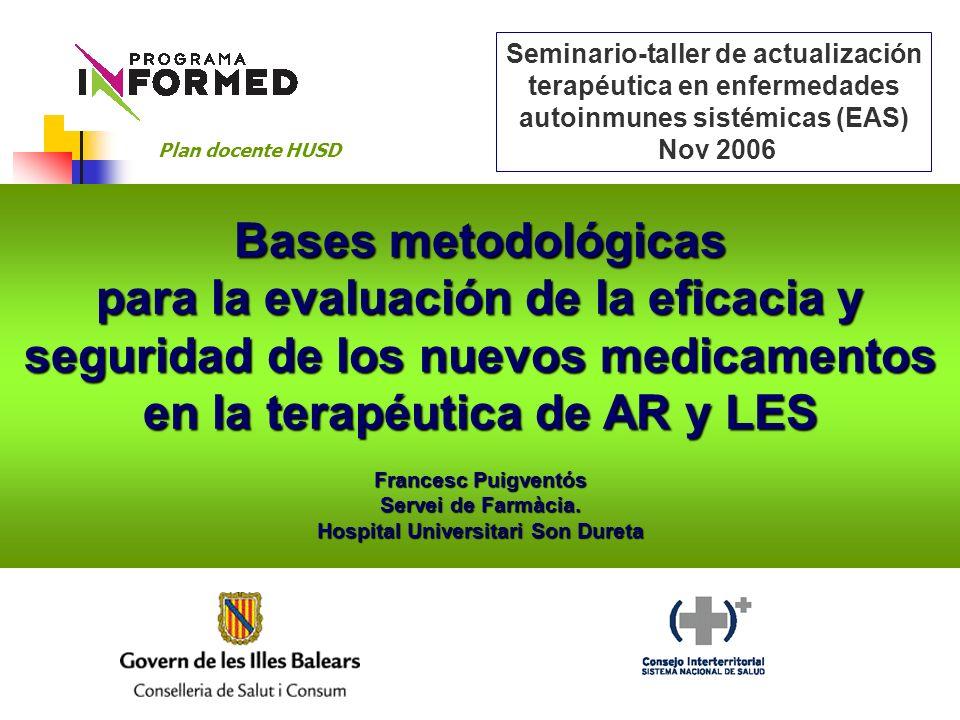 Guión de la sesión: 1-Bases reguladoras y fuentes de información sobre nuevos medicamentos 2-Cómo extraer e interpretar los resultados de los ensayos clínicos Bases metodológicas para la evaluación de la eficacia y seguridad de los nuevos medicamentos en la terapéutica de AR y LES Plan docente HUSD