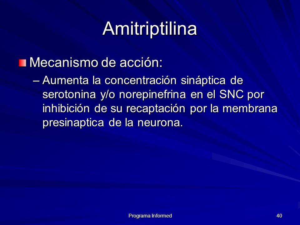 Programa Informed 40 Amitriptilina Mecanismo de acción: –Aumenta la concentración sináptica de serotonina y/o norepinefrina en el SNC por inhibición d
