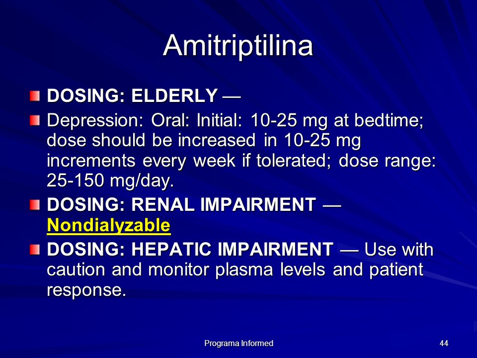 Programa Informed 44 Amitriptilina DOSING: ELDERLY DOSING: ELDERLY Depression: Oral: Initial: 10-25 mg at bedtime; dose should be increased in 10-25 m