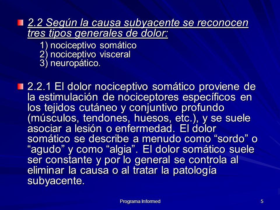 5 2.2 Según la causa subyacente se reconocen tres tipos generales de dolor: 1) nociceptivo somático 2) nociceptivo visceral 3) neuropático. 2.2.1 El d