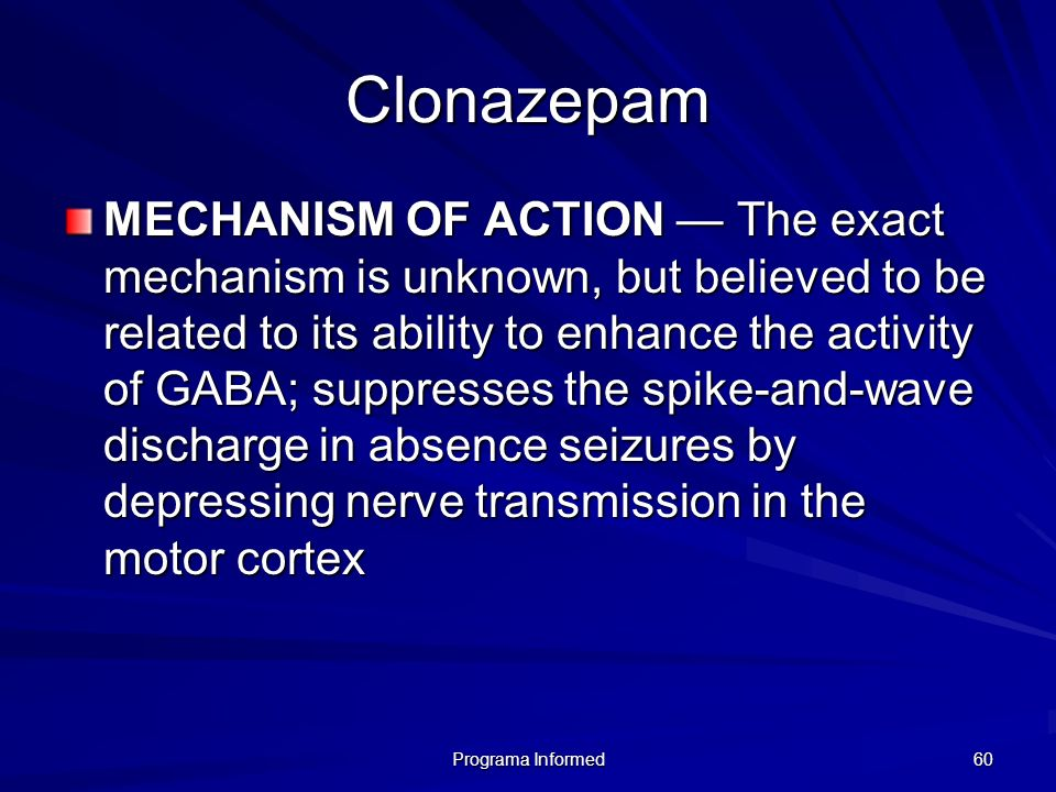 Programa Informed 60 Clonazepam MECHANISM OF ACTION The exact mechanism is unknown, but believed to be related to its ability to enhance the activity