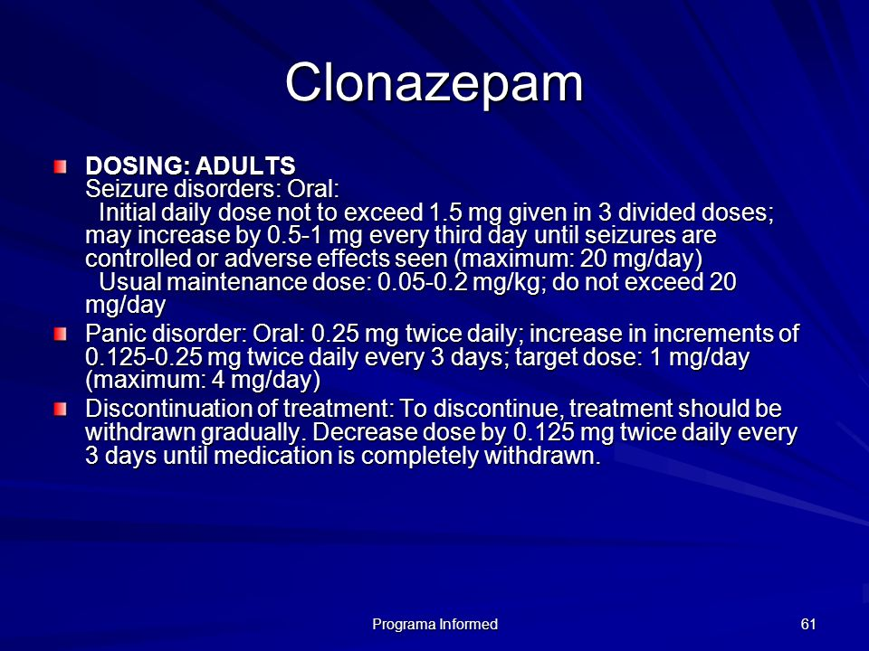 Programa Informed 61 Clonazepam DOSING: ADULTS Seizure disorders: Oral: Initial daily dose not to exceed 1.5 mg given in 3 divided doses; may increase