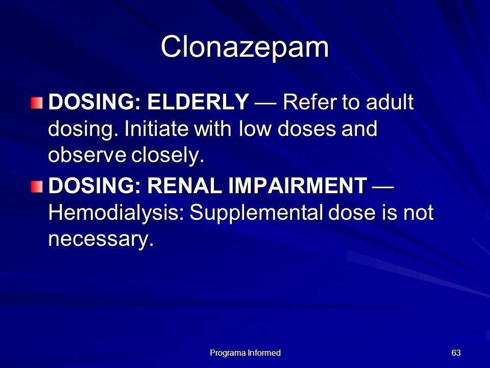Programa Informed 63 Clonazepam DOSING: ELDERLY Refer to adult dosing. Initiate with low doses and observe closely. DOSING: RENAL IMPAIRMENT Hemodialy