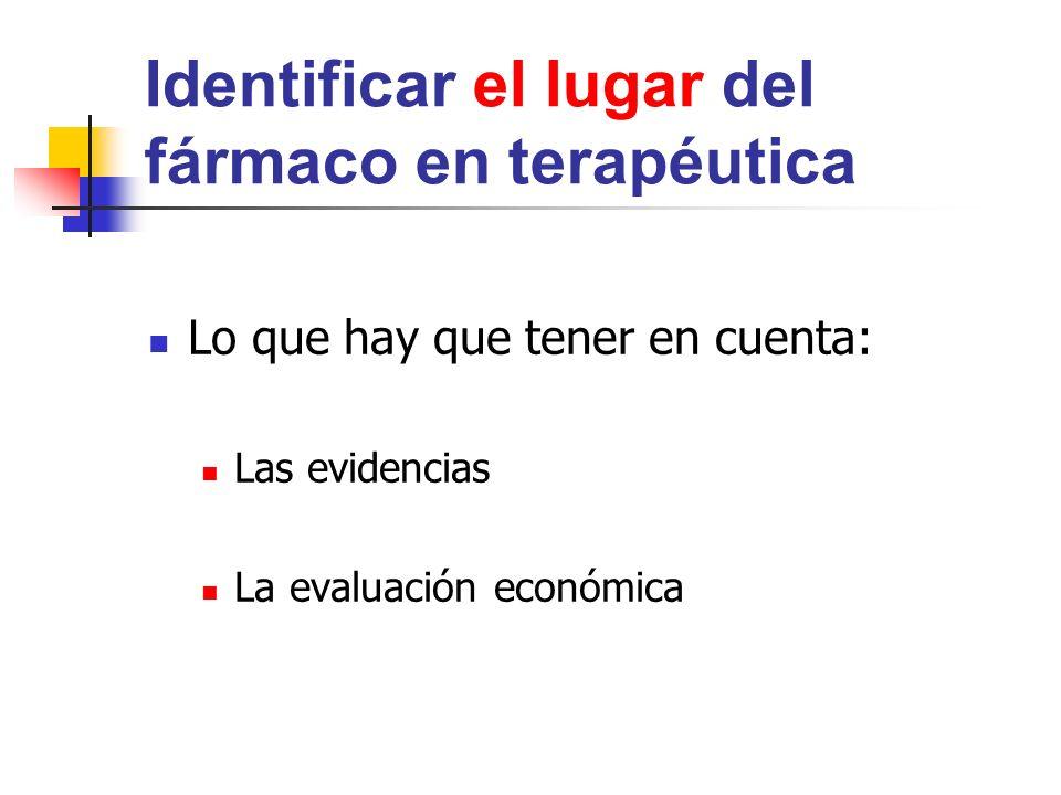 Identificar el lugar del fármaco en terapéutica Lo que hay que tener en cuenta: Las evidencias La evaluación económica