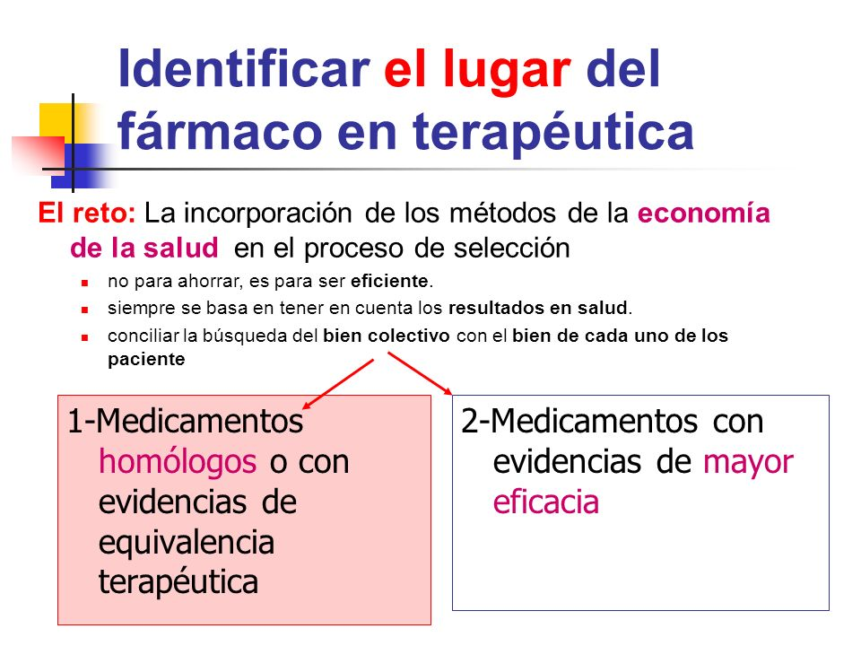 Identificar el lugar del fármaco en terapéutica 1-Medicamentos homólogos o con evidencias de equivalencia terapéutica 2-Medicamentos con evidencias de mayor eficacia El reto: La incorporación de los métodos de la economía de la salud en el proceso de selección no para ahorrar, es para ser eficiente.