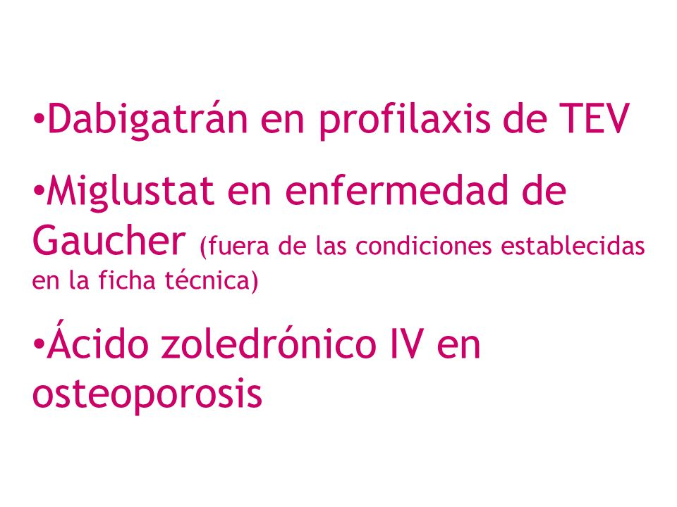 Dabigatrán en profilaxis de TEV Miglustat en enfermedad de Gaucher (fuera de las condiciones establecidas en la ficha técnica) Ácido zoledrónico IV en