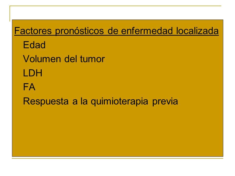 Factores pronósticos de enfermedad localizada o Edad o Volumen del tumor o LDH o FA o Respuesta a la quimioterapia previa
