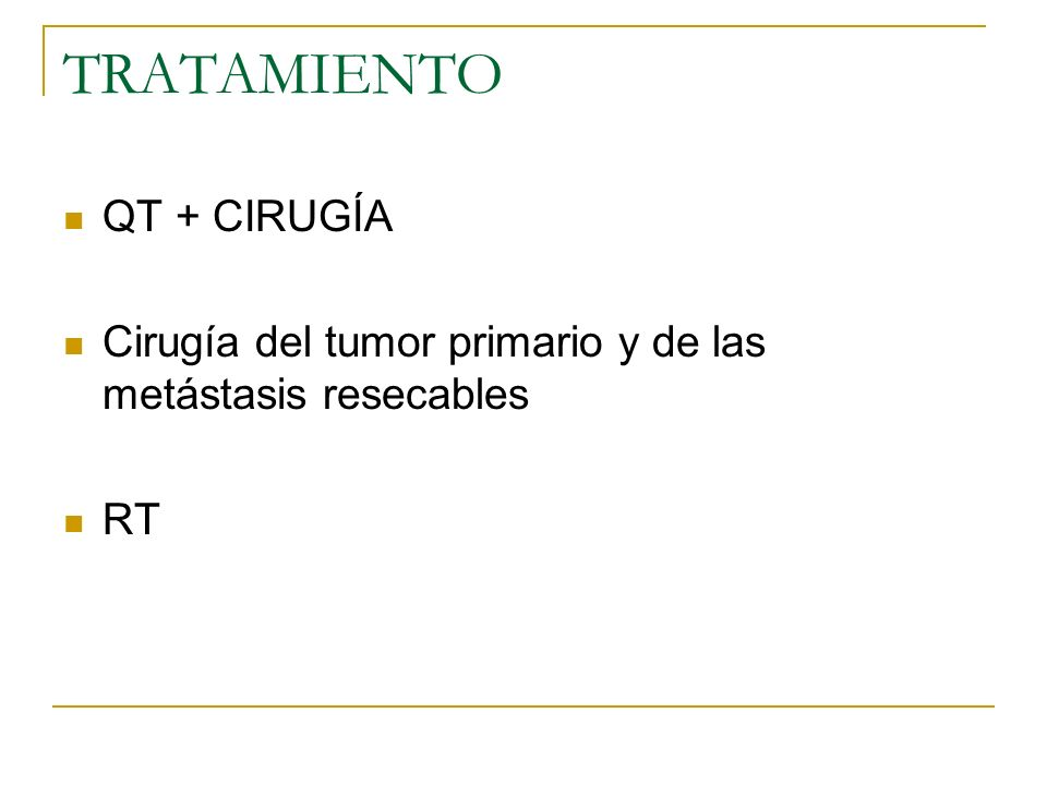 TRATAMIENTO QT + CIRUGÍA Cirugía del tumor primario y de las metástasis resecables RT