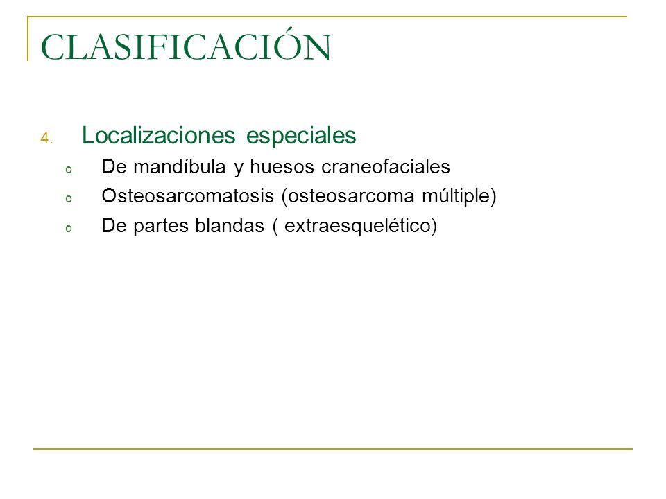 CLASIFICACIÓN 4. Localizaciones especiales o De mandíbula y huesos craneofaciales o Osteosarcomatosis (osteosarcoma múltiple) o De partes blandas ( ex