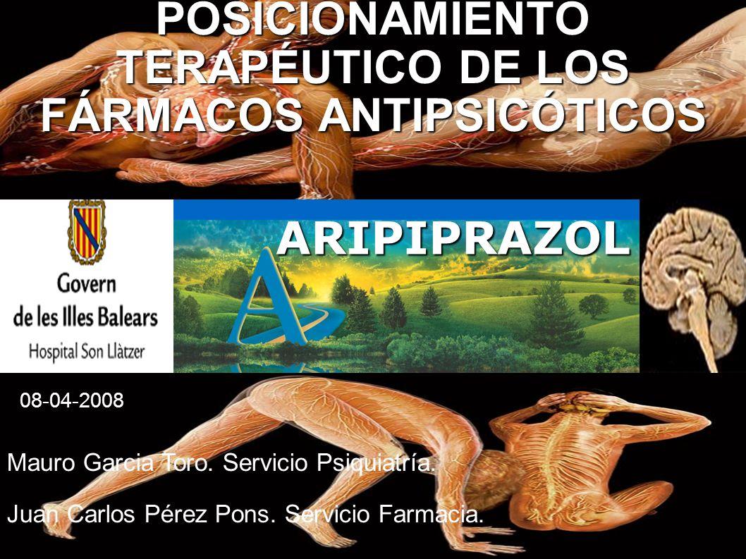 POSICIONAMIENTO TERAPÉUTICO DE LOS FÁRMACOS ANTIPSICÓTICOS ARIPIPRAZOL Mauro Garcia Toro. Servicio Psiquiatría. Juan Carlos Pérez Pons. Servicio Farma