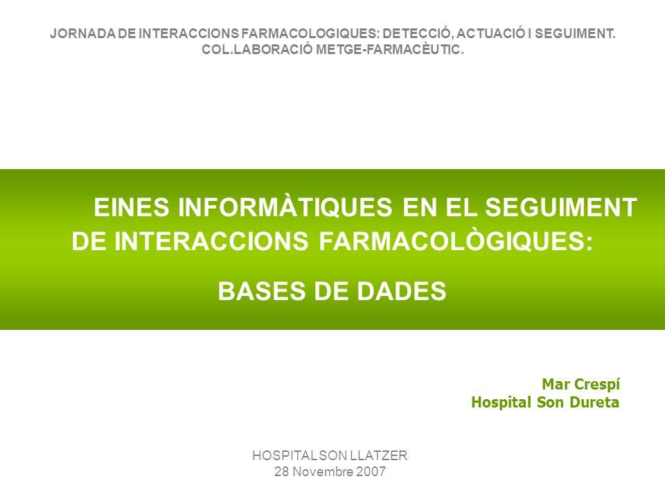 EINES INFORMÀTIQUES EN EL SEGUIMENT DE INTERACCIONS FARMACOLÒGIQUES: BASES DE DADES Mar Crespí Hospital Son Dureta HOSPITAL SON LLATZER 28 Novembre 2007 JORNADA DE INTERACCIONS FARMACOLOGIQUES: DETECCIÓ, ACTUACIÓ I SEGUIMENT.