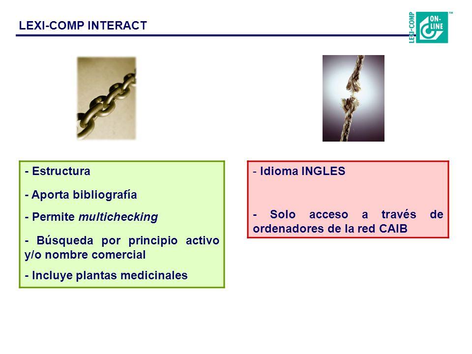 - Estructura - Aporta bibliografía - Permite multichecking - Búsqueda por principio activo y/o nombre comercial - Incluye plantas medicinales - Idioma INGLES - Solo acceso a través de ordenadores de la red CAIB LEXI-COMP INTERACT
