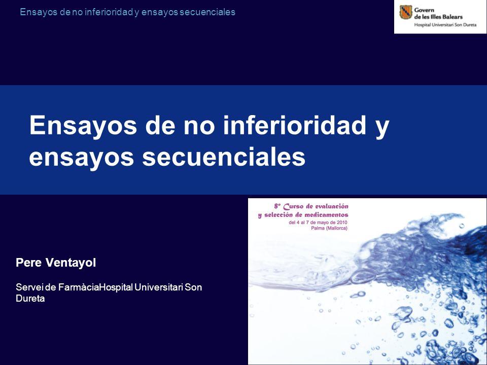 Ensayos de no inferioridad y ensayos secuenciales Pere Ventayol Servei de FarmàciaHospital Universitari Son Dureta Ensayos de no inferioridad y ensayo