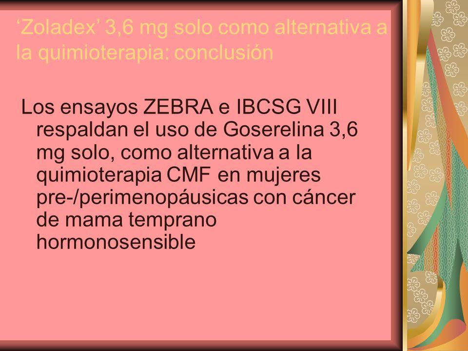 Zoladex 3,6 mg solo como alternativa a la quimioterapia: conclusión Los ensayos ZEBRA e IBCSG VIII respaldan el uso de Goserelina 3,6 mg solo, como al