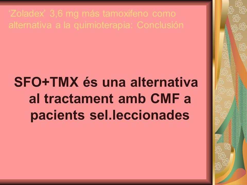 Zoladex 3,6 mg más tamoxifeno como alternativa a la quimioterapia: Conclusión SFO+TMX és una alternativa al tractament amb CMF a pacients sel.lecciona