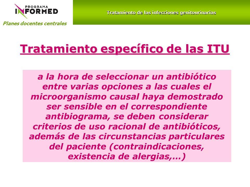 Planes docentes centrales Tratamiento de las infecciones genitourinarias Tratamiento específico de las ITU a la hora de seleccionar un antibiótico ent