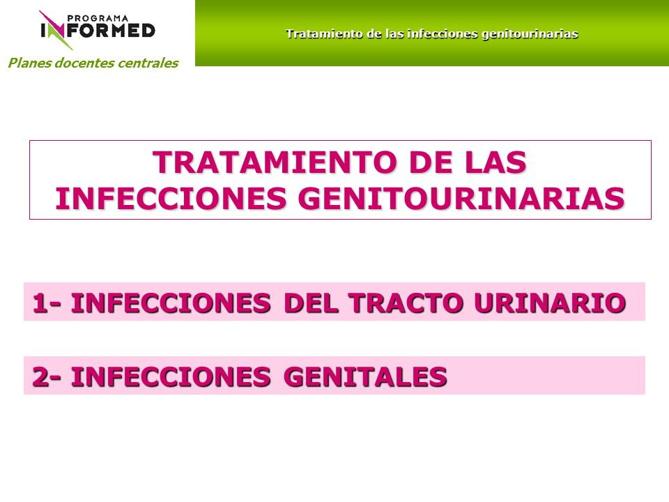 1- INFECCIONES DEL TRACTO URINARIO Planes docentes centrales Tratamiento de las infecciones genitourinarias 2- INFECCIONES GENITALES TRATAMIENTO DE LA