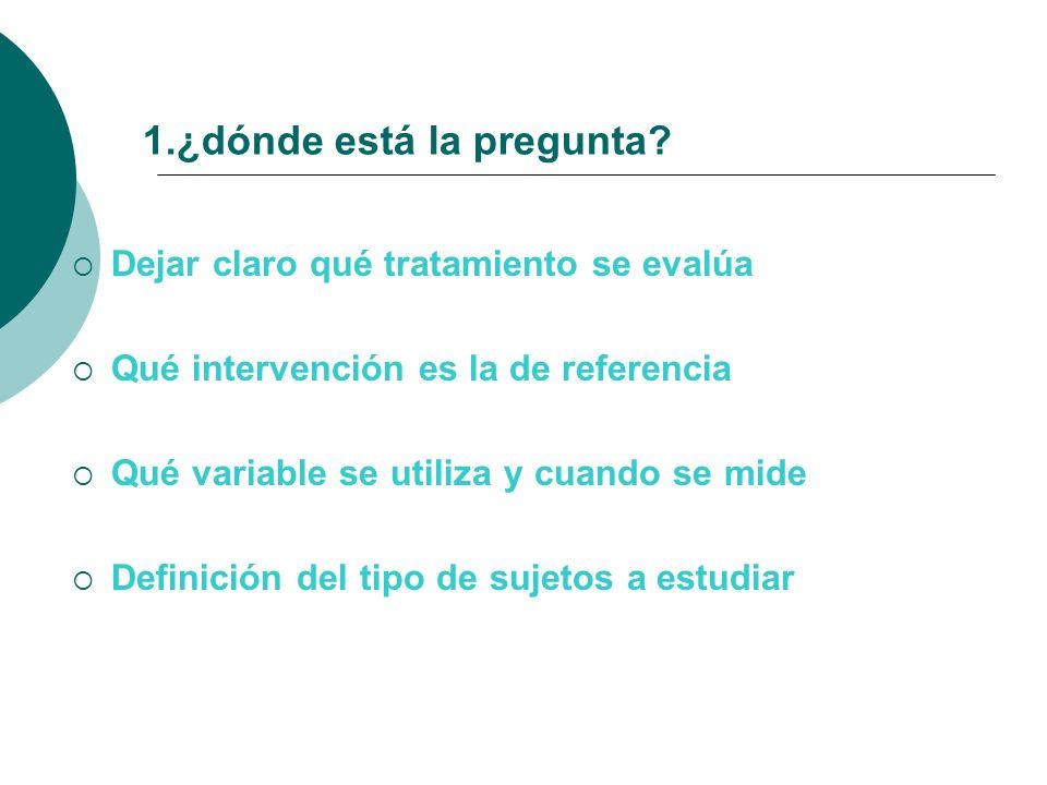1.¿dónde está la pregunta? Dejar claro qué tratamiento se evalúa Qué intervención es la de referencia Qué variable se utiliza y cuando se mide Definic