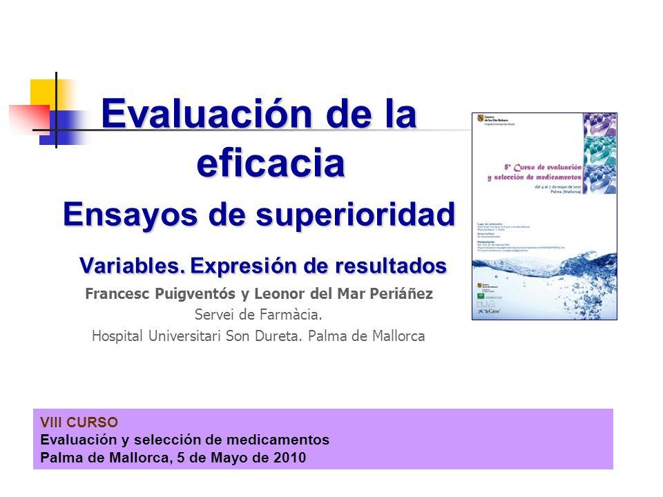 VIII CURSO Evaluación y selección de medicamentos Palma de Mallorca, 5 de Mayo de 2010 Evaluación de la eficacia Ensayos de superioridad Variables. Ex