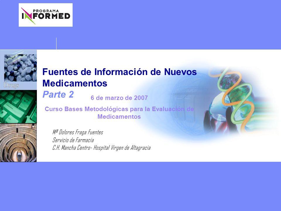 Fuentes de Información de Nuevos Medicamentos Parte 2 Mª Dolores Fraga Fuentes Servicio de Farmacia C.H. Mancha Centro- Hospital Virgen de Altagracia
