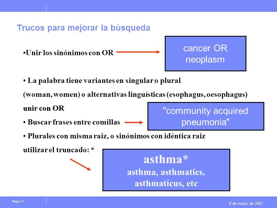 6 de marzo de 2007 Page 11 Trucos para mejorar la búsqueda cancer OR neoplasm Unir los sinónimos con OR La palabra tiene variantes en singular o plura