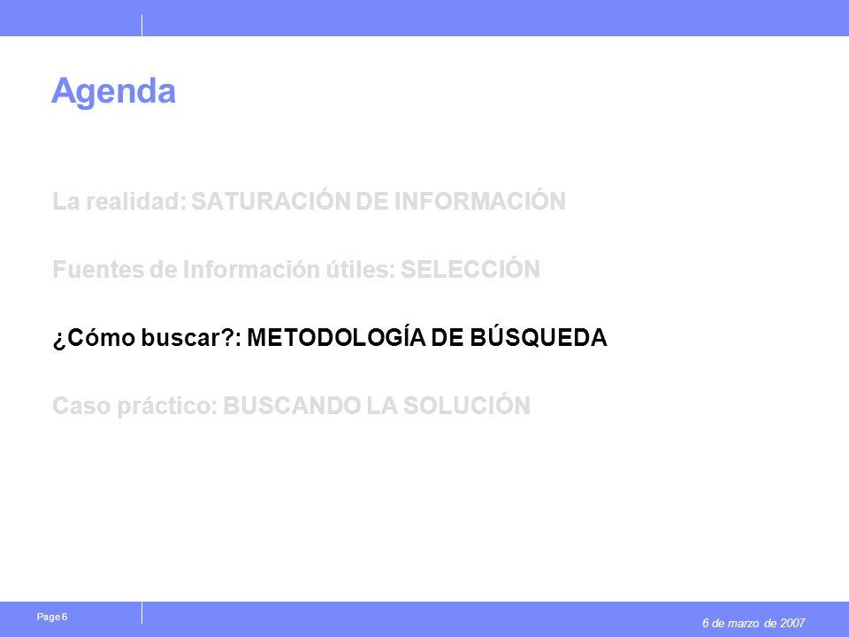 6 de marzo de 2007 Page 6 Agenda La realidad: SATURACIÓN DE INFORMACIÓN Fuentes de Información útiles: SELECCIÓN ¿Cómo buscar : METODOLOGÍA DE BÚSQUEDA Caso práctico: BUSCANDO LA SOLUCIÓN